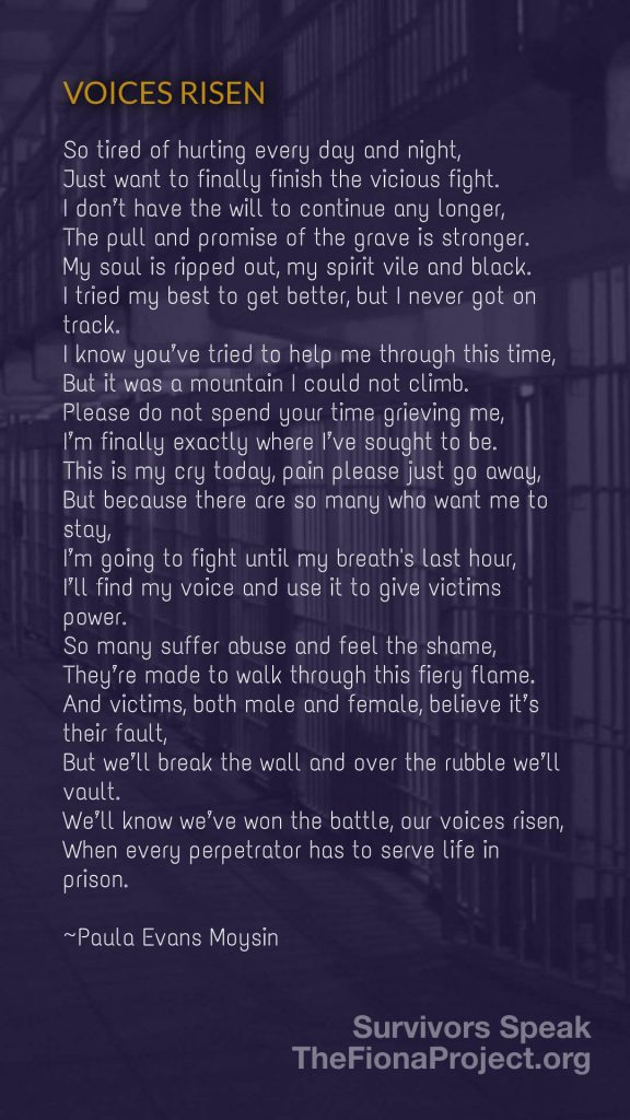 """""""VOICES RISEN"""", a poem by Paula Evans Moysin """"So tired of hurting every day and night, Just want to finally finish the vicious fight. I don't have the will to continue any longer, The pull and promise of the grave is stronger. My soul is ripped out, my spirit vile and black. I tried my best to get better, but I never got on track. I know you've tried to help me through this time, But it was a mountain I could not climb. Please do not spend your time grieving me, I'm finally exactly where I've sought to be. This is my cry today, pain please just go away, But because there are so many who want me to stay, I'm going to fight until my breaths last hour, I'll find my voice and use it to give victims power. So many suffer abuse and feel the shame, They're made to walk through this fiery flame. And victims, both male and female, believe it's their fault, But we'll break the wall and over the rubble we'll vault. We'll know we've won the battle, our voices risen, When every perpetrator has to serve life in prison."""" {background image: prison cells}"""